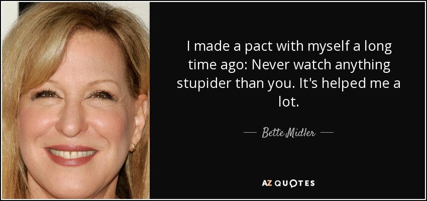 I made a pact with myself a long time ago: Never watch anything stupider than you. It's helped me a lot. - Bette Midler