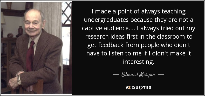 I made a point of always teaching undergraduates because they are not a captive audience. . . . I always tried out my research ideas first in the classroom to get feedback from people who didn't have to listen to me if I didn't make it interesting. - Edmund Morgan