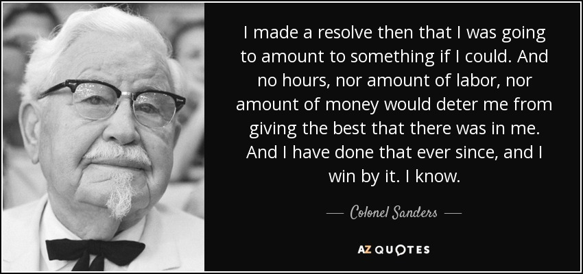 I made a resolve then that I was going to amount to something if I could. And no hours, nor amount of labor, nor amount of money would deter me from giving the best that there was in me. And I have done that ever since, and I win by it. I know. - Colonel Sanders