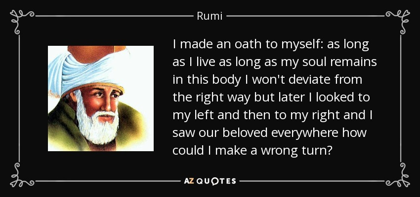 I made an oath to myself: as long as I live as long as my soul remains in this body I won't deviate from the right way but later I looked to my left and then to my right and I saw our beloved everywhere how could I make a wrong turn? - Rumi