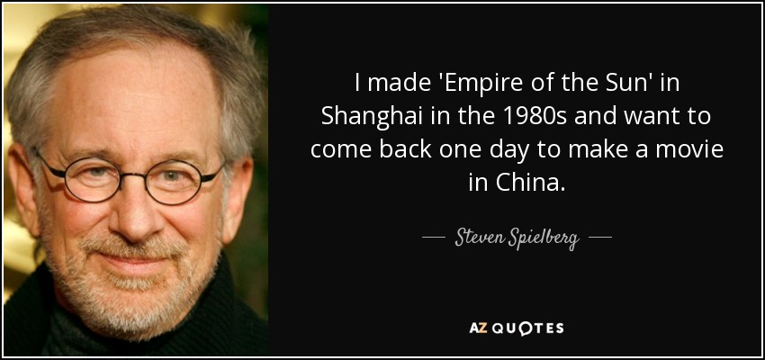 I made 'Empire of the Sun' in Shanghai in the 1980s and want to come back one day to make a movie in China. - Steven Spielberg