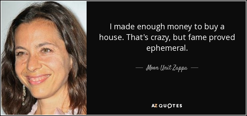 I made enough money to buy a house. That's crazy, but fame proved ephemeral. - Moon Unit Zappa