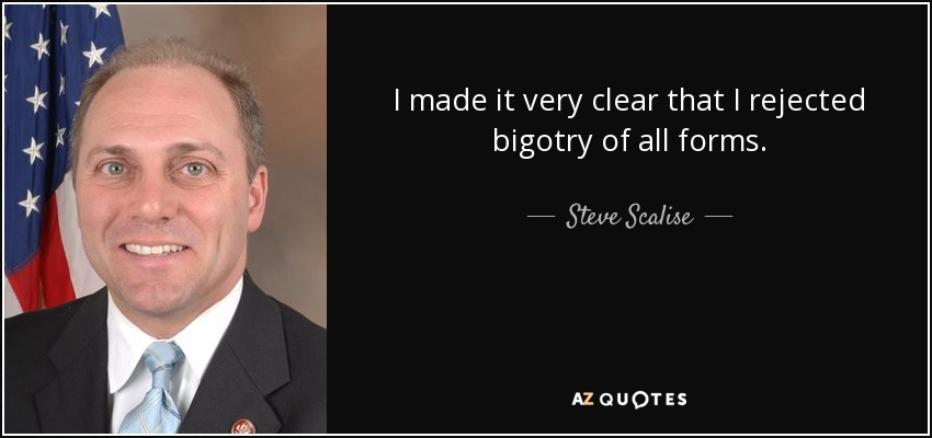 I made it very clear that I rejected bigotry of all forms. - Steve Scalise
