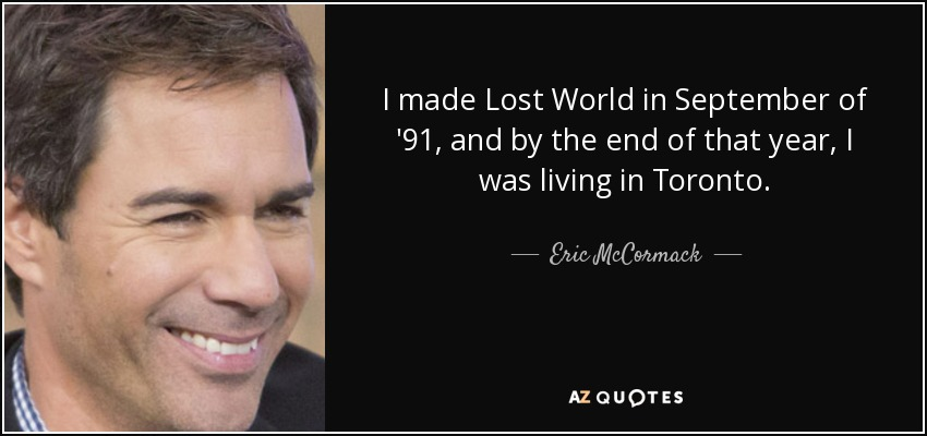 I made Lost World in September of '91, and by the end of that year, I was living in Toronto. - Eric McCormack