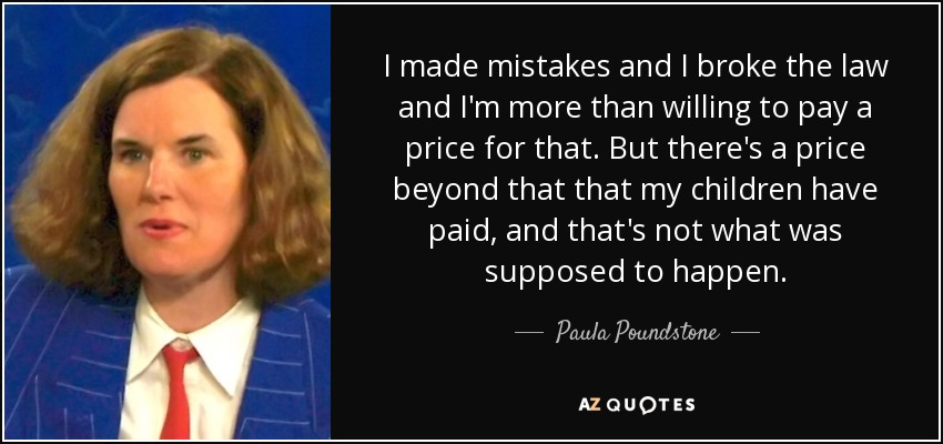I made mistakes and I broke the law and I'm more than willing to pay a price for that. But there's a price beyond that that my children have paid, and that's not what was supposed to happen. - Paula Poundstone