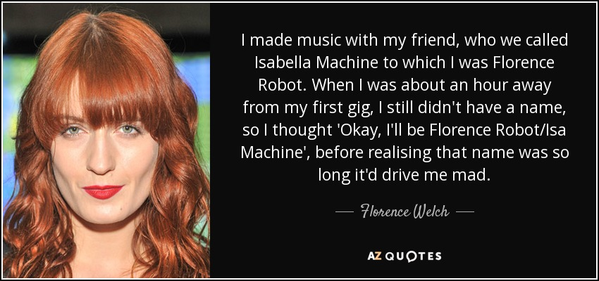 I made music with my friend, who we called Isabella Machine to which I was Florence Robot. When I was about an hour away from my first gig, I still didn't have a name, so I thought 'Okay, I'll be Florence Robot/Isa Machine', before realising that name was so long it'd drive me mad. - Florence Welch