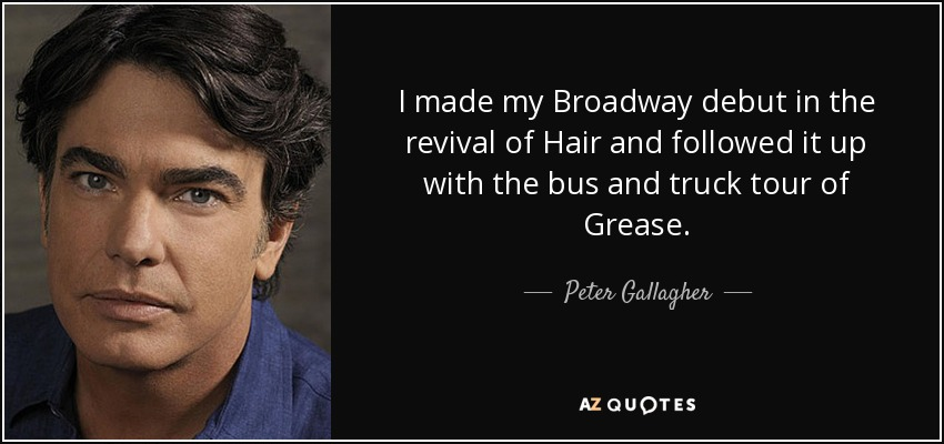I made my Broadway debut in the revival of Hair and followed it up with the bus and truck tour of Grease. - Peter Gallagher