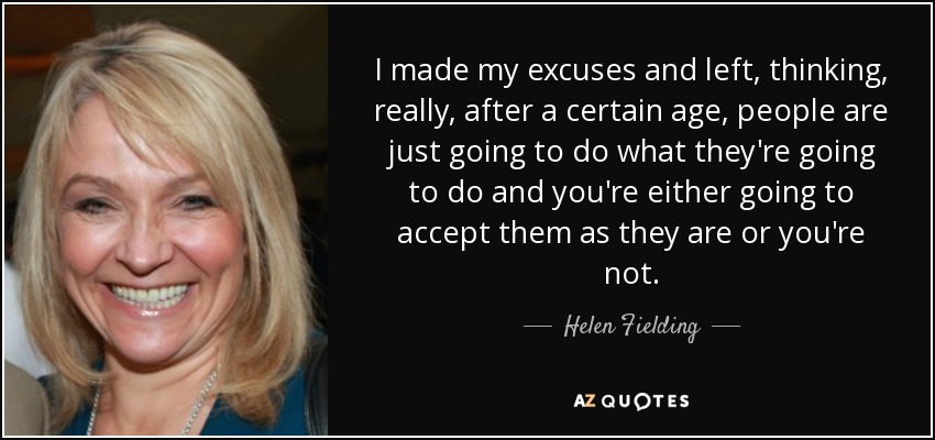 I made my excuses and left, thinking, really, after a certain age, people are just going to do what they're going to do and you're either going to accept them as they are or you're not. - Helen Fielding