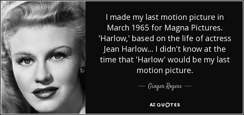 I made my last motion picture in March 1965 for Magna Pictures. 'Harlow,' based on the life of actress Jean Harlow... I didn't know at the time that 'Harlow' would be my last motion picture. - Ginger Rogers