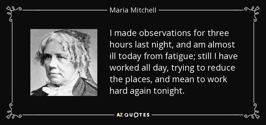 I made observations for three hours last night, and am almost ill today from fatigue; still I have worked all day, trying to reduce the places, and mean to work hard again tonight. - Maria Mitchell