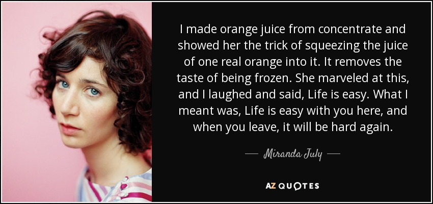 I made orange juice from concentrate and showed her the trick of squeezing the juice of one real orange into it. It removes the taste of being frozen. She marveled at this, and I laughed and said, Life is easy. What I meant was, Life is easy with you here, and when you leave, it will be hard again. - Miranda July