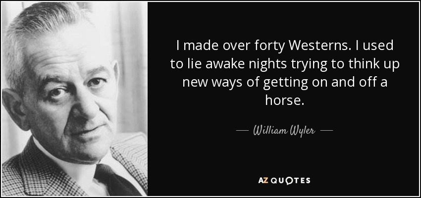 I made over forty Westerns. I used to lie awake nights trying to think up new ways of getting on and off a horse. - William Wyler