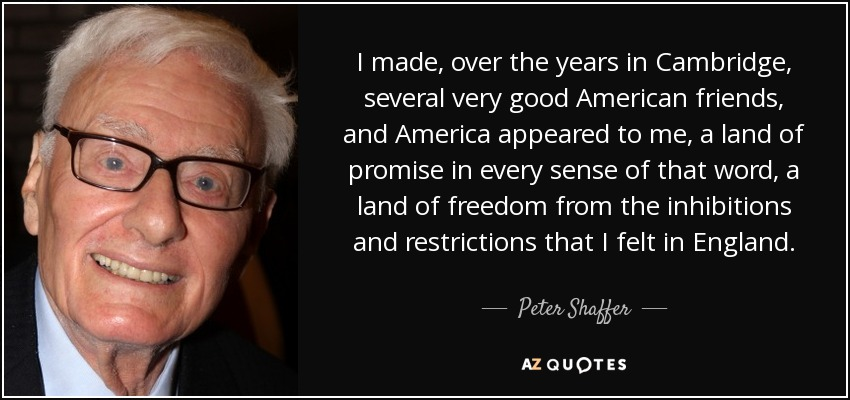 I made, over the years in Cambridge, several very good American friends, and America appeared to me, a land of promise in every sense of that word, a land of freedom from the inhibitions and restrictions that I felt in England. - Peter Shaffer