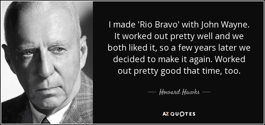 I made 'Rio Bravo' with John Wayne. It worked out pretty well and we both liked it, so a few years later we decided to make it again. Worked out pretty good that time, too. - Howard Hawks