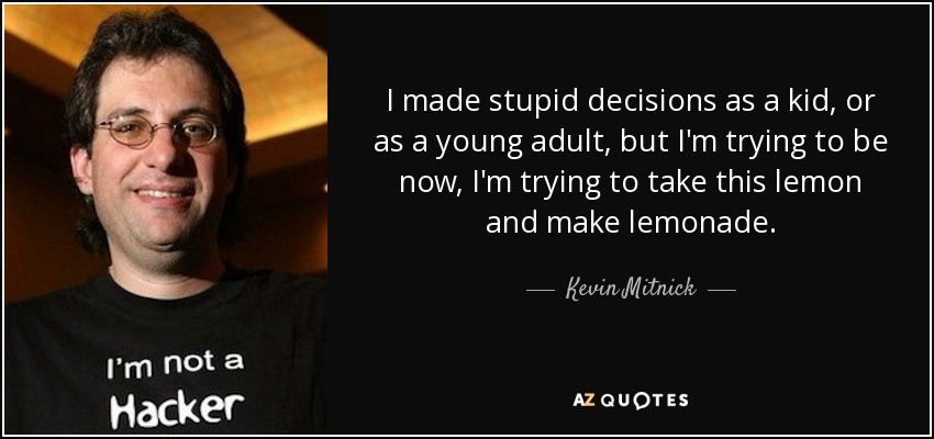 I made stupid decisions as a kid, or as a young adult, but I'm trying to be now, I'm trying to take this lemon and make lemonade. - Kevin Mitnick