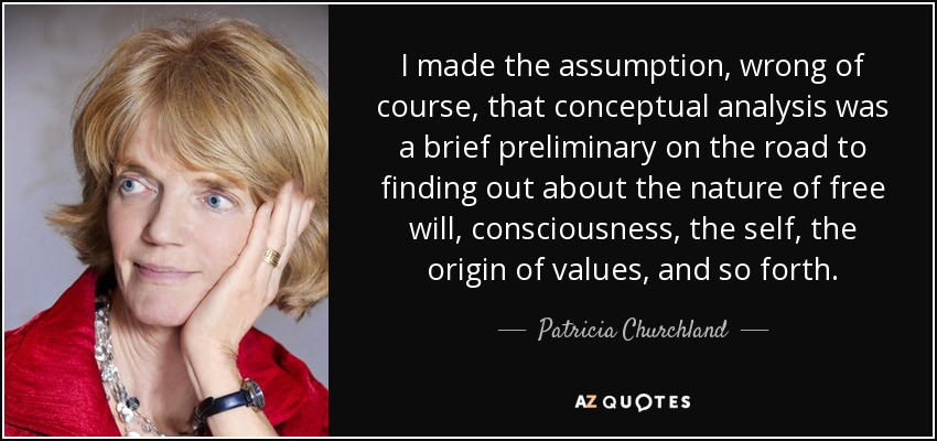 I made the assumption, wrong of course, that conceptual analysis was a brief preliminary on the road to finding out about the nature of free will, consciousness, the self, the origin of values, and so forth. - Patricia Churchland