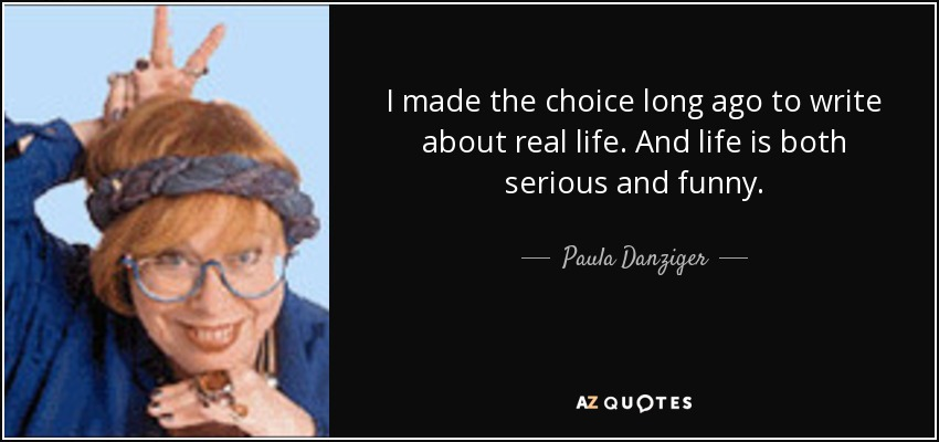 I made the choice long ago to write about real life. And life is both serious and funny. - Paula Danziger