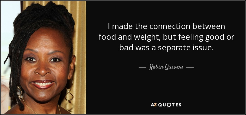 I made the connection between food and weight, but feeling good or bad was a separate issue. - Robin Quivers