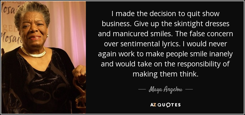 I made the decision to quit show business. Give up the skintight dresses and manicured smiles. The false concern over sentimental lyrics. I would never again work to make people smile inanely and would take on the responsibility of making them think. - Maya Angelou