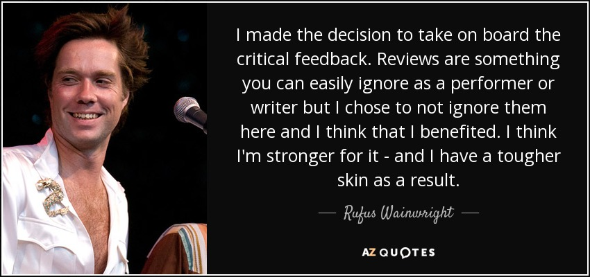 I made the decision to take on board the critical feedback. Reviews are something you can easily ignore as a performer or writer but I chose to not ignore them here and I think that I benefited. I think I'm stronger for it - and I have a tougher skin as a result. - Rufus Wainwright