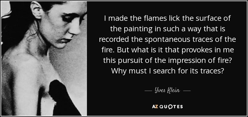 I made the flames lick the surface of the painting in such a way that is recorded the spontaneous traces of the fire. But what is it that provokes in me this pursuit of the impression of fire? Why must I search for its traces? - Yves Klein