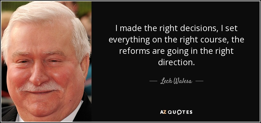 I made the right decisions, I set everything on the right course, the reforms are going in the right direction. - Lech Walesa