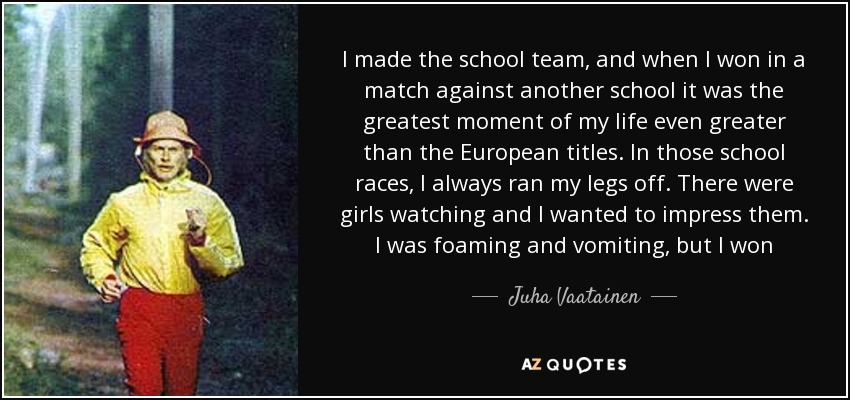 I made the school team, and when I won in a match against another school it was the greatest moment of my life even greater than the European titles. In those school races, I always ran my legs off. There were girls watching and I wanted to impress them. I was foaming and vomiting, but I won - Juha Vaatainen