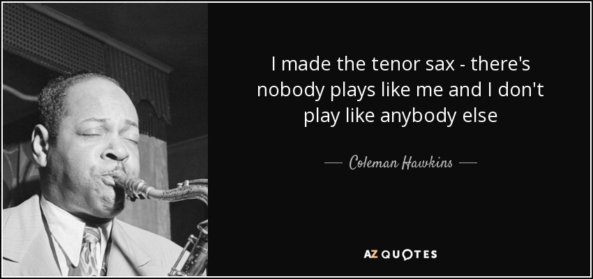 I made the tenor sax - there's nobody plays like me and I don't play like anybody else - Coleman Hawkins