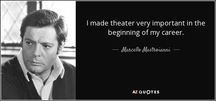 I made theater very important in the beginning of my career. - Marcello Mastroianni