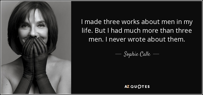 I made three works about men in my life. But I had much more than three men. I never wrote about them. - Sophie Calle