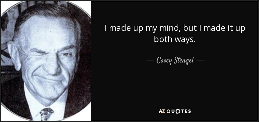 I made up my mind, but I made it up both ways. - Casey Stengel