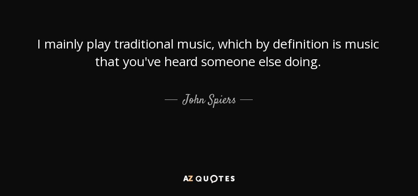I mainly play traditional music, which by definition is music that you've heard someone else doing. - John Spiers