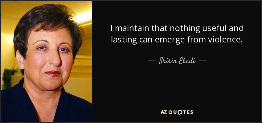 I maintain that nothing useful and lasting can emerge from violence. - Shirin Ebadi