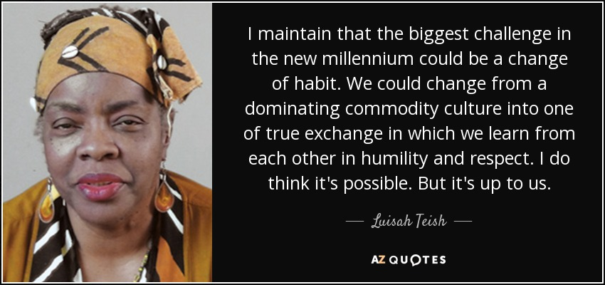 I maintain that the biggest challenge in the new millennium could be a change of habit. We could change from a dominating commodity culture into one of true exchange in which we learn from each other in humility and respect. I do think it's possible. But it's up to us. - Luisah Teish