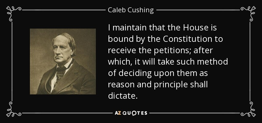 I maintain that the House is bound by the Constitution to receive the petitions; after which, it will take such method of deciding upon them as reason and principle shall dictate. - Caleb Cushing