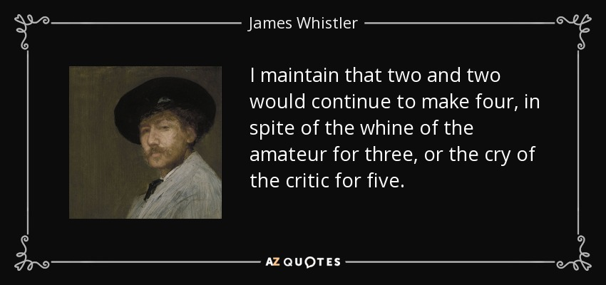 I maintain that two and two would continue to make four, in spite of the whine of the amateur for three, or the cry of the critic for five. - James Whistler