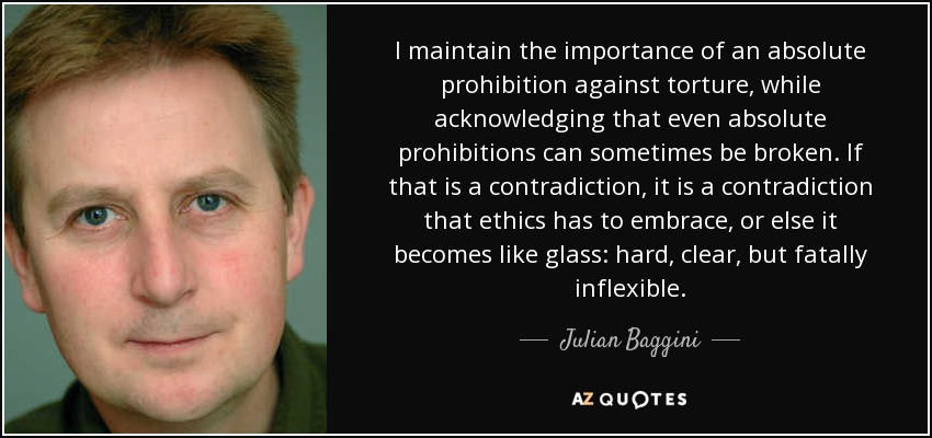 I maintain the importance of an absolute prohibition against torture, while acknowledging that even absolute prohibitions can sometimes be broken. If that is a contradiction, it is a contradiction that ethics has to embrace, or else it becomes like glass: hard, clear, but fatally inflexible. - Julian Baggini