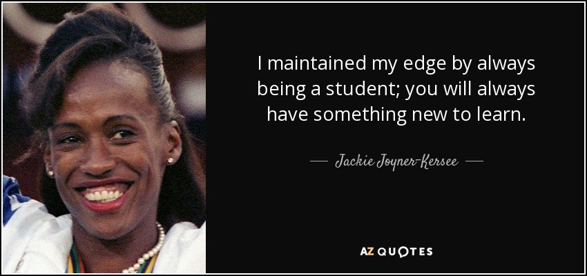I maintained my edge by always being a student; you will always have something new to learn. - Jackie Joyner-Kersee