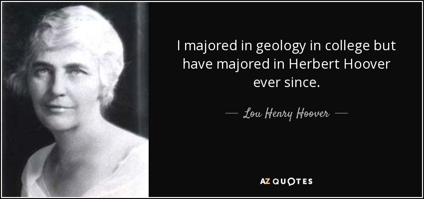 I majored in geology in college but have majored in Herbert Hoover ever since. - Lou Henry Hoover