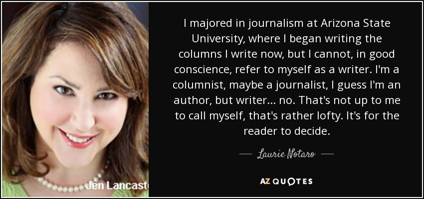 I majored in journalism at Arizona State University, where I began writing the columns I write now, but I cannot, in good conscience, refer to myself as a writer. I'm a columnist, maybe a journalist, I guess I'm an author, but writer... no. That's not up to me to call myself, that's rather lofty. It's for the reader to decide. - Laurie Notaro