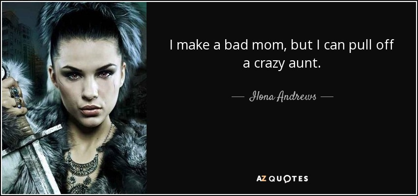 I make a bad mom, but I can pull off a crazy aunt. - Ilona Andrews