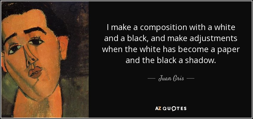I make a composition with a white and a black, and make adjustments when the white has become a paper and the black a shadow. - Juan Gris