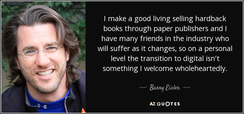 I make a good living selling hardback books through paper publishers and I have many friends in the industry who will suffer as it changes, so on a personal level the transition to digital isn't something I welcome wholeheartedly. - Barry Eisler