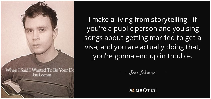 I make a living from storytelling - if you're a public person and you sing songs about getting married to get a visa, and you are actually doing that, you're gonna end up in trouble. - Jens Lekman