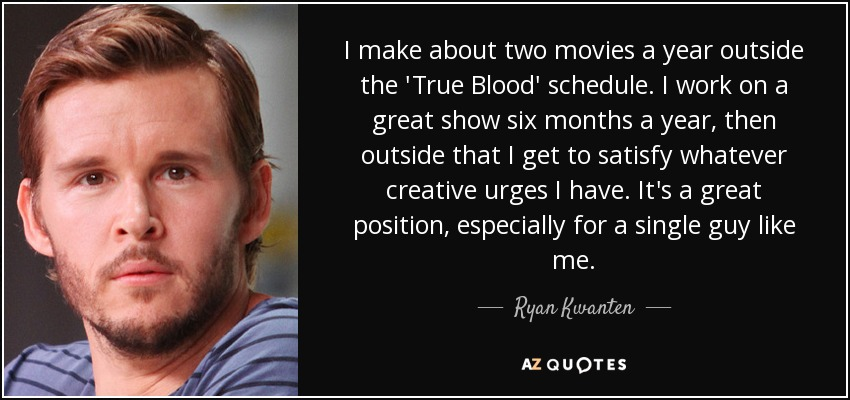 I make about two movies a year outside the 'True Blood' schedule. I work on a great show six months a year, then outside that I get to satisfy whatever creative urges I have. It's a great position, especially for a single guy like me. - Ryan Kwanten