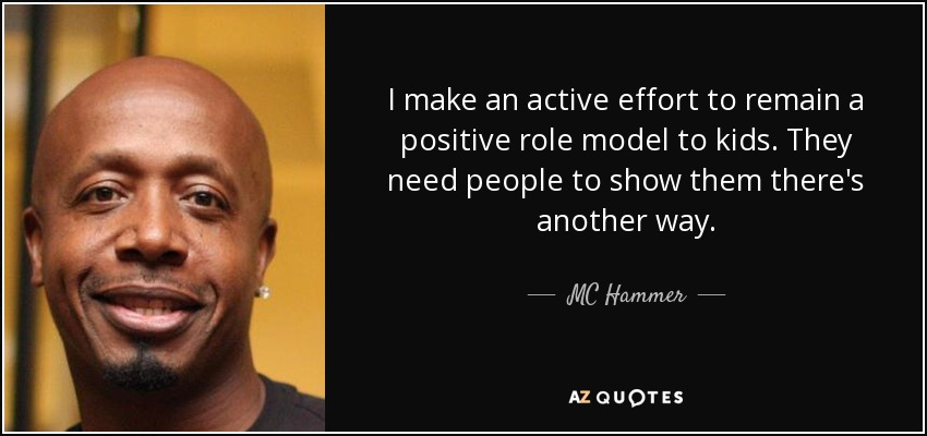 I make an active effort to remain a positive role model to kids. They need people to show them there's another way. - MC Hammer