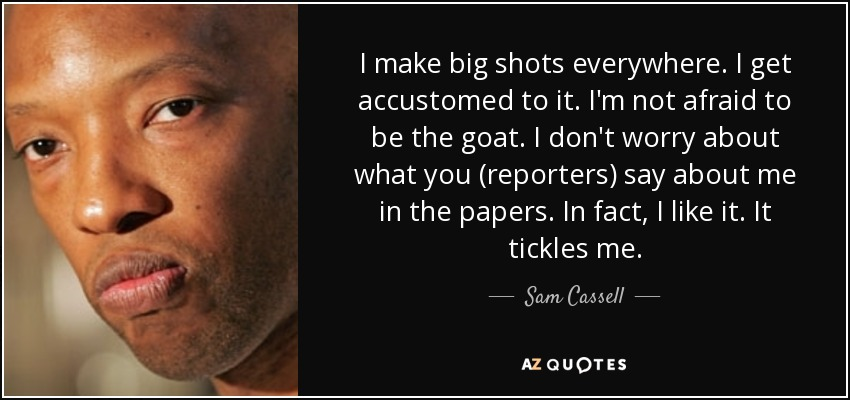I make big shots everywhere. I get accustomed to it. I'm not afraid to be the goat. I don't worry about what you (reporters) say about me in the papers. In fact, I like it. It tickles me. - Sam Cassell