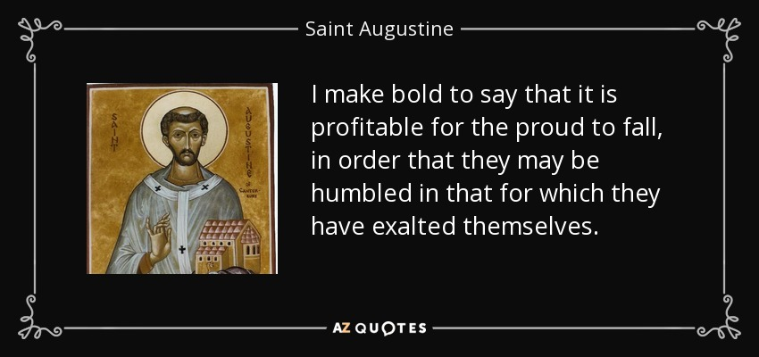 I make bold to say that it is profitable for the proud to fall, in order that they may be humbled in that for which they have exalted themselves. - Saint Augustine