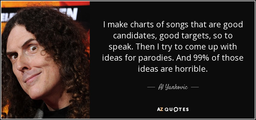 I make charts of songs that are good candidates, good targets, so to speak. Then I try to come up with ideas for parodies. And 99% of those ideas are horrible. - Al Yankovic