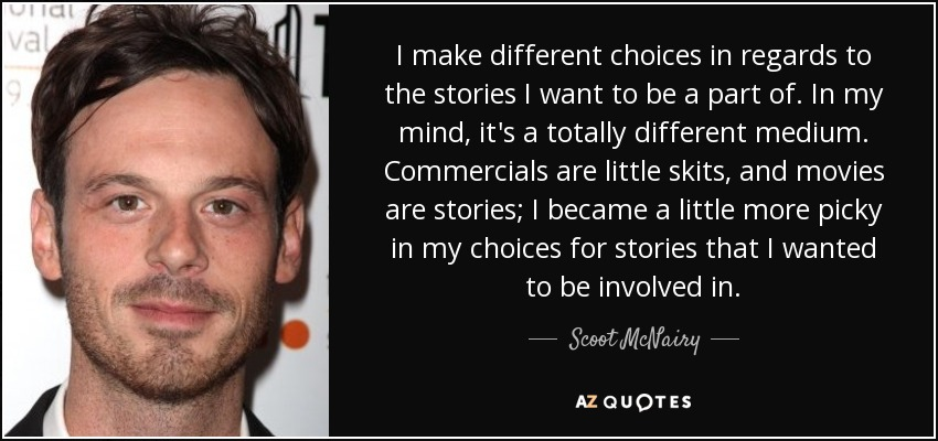 I make different choices in regards to the stories I want to be a part of. In my mind, it's a totally different medium. Commercials are little skits, and movies are stories; I became a little more picky in my choices for stories that I wanted to be involved in. - Scoot McNairy